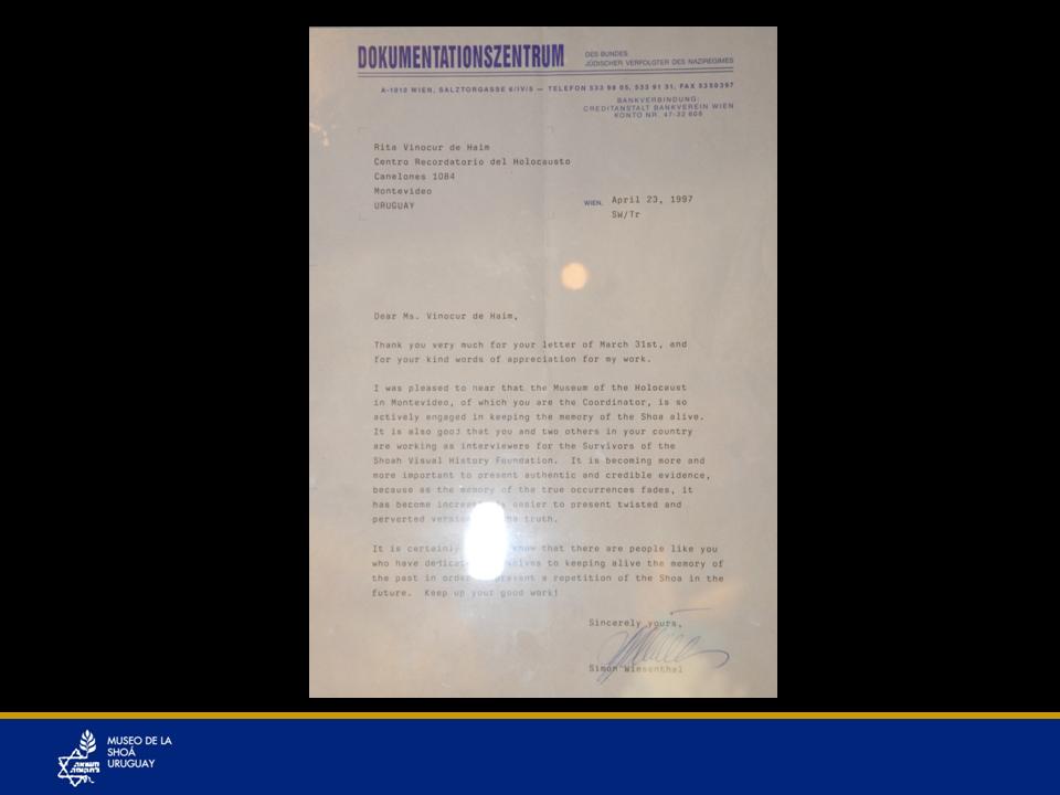 """Carta de Simón Wiesenthal -Una de las respuestas de la correspondencia que mantenía Simón Wiesenthal con la directora del Museo, Prof. Rita Vinocur.Inspirada por la historia de coraje sin tregua de Wiesenthal la Prof. Rita Vinocur le escribió una carta con muy pocas expectativas de ella de recibir respuesta. No eran tiempos de Internet aún y cuán inmensa fue su sorpresa cuando recibió SU respuesta, que luego fueron más. Ante cada carta siempre respondió, dando ánimo para seguir en el trabajo de la memoria y la educación. Y en este mismo acto también una de esas cartas pasó a ser parte del acervo del Museo. Esta es la primera carta que motivó la respuesta de Simón Wiesenthal (hace casi 20 años).We are the daughter and the daugther-in-law of a survivor of nazism, Ana Vinocur, who wrote her biography of the six years lived in the ghettos and concentration camps in Poland.Not finding the right words that could embrace her story, she gave her work this name: """"A book without a title"""". It was written in Spanish and translated into English.We are a new generation of the Centro Recordatorio del Holocausto in Uruguay and we had thought of interviewing and video filming the survivors in Uruguay but not this year yet.But after I saw the film"""" The murderers are among us"""" on television, I felt the need to start as soon as possible to contribute in some way with the noble task you are doing.After knowing all you have done and you are doing we would like to thank you deeply for it.If you have any suggestions we will gladly receive them.We would be very grateful if you honoured us with your reply.Adela M. de VinocurRita Vinocur de HaimTraducción de la respuesta a la carta anterior escrita por Simón Wiesenthal.23 de abril, 1997SW/TrEstimada Sra. Rita Vinocur de Haim,Muchas gracias por su carta del 31 de marzo y por sus amables palabras de aprecio a mi trabajo.Me complace enterarme que el Museo del Holocausto en Montevideo, del cual usted es Coordinadora, ésta tan activamente involucr"""